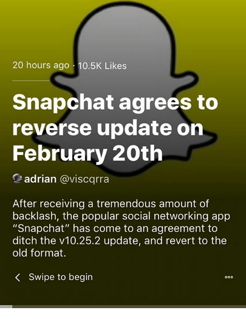 "Memes, Snapchat, and Old: 20 hours ago 10.5K Likes  Snapchat agrees to  reverse update on  February 20th  adrian @viscqrra  After receiving a tremendous amount of  backlash, the popular social networking app  ""Snapchat"" has come to an agreement to  ditch the v10.25.2 update, and revert to the  old format.  <  swipe to begin"