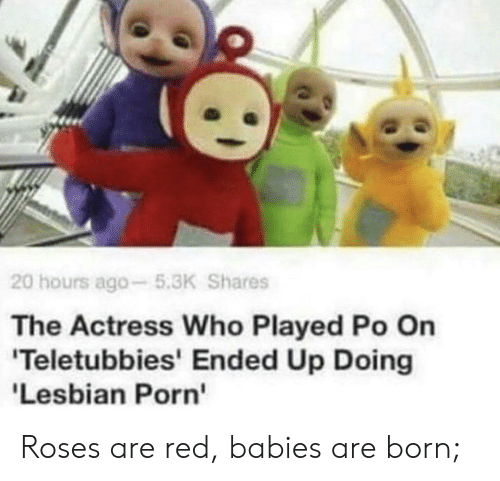 lesbian porn: 20 hours ago-5.3K Shares  The Actress Who Played Po On  'Teletubbies' Ended Up Doing  'Lesbian Porn Roses are red, babies are born;