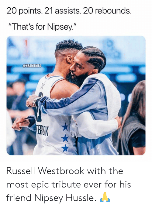 "Most Epic: 20 points. 21 assists. 20 rebounds.  ""That's for Nipsey.""  @NBAMEMES  BRIK Russell Westbrook with the most epic tribute ever for his friend Nipsey Hussle. 🙏"