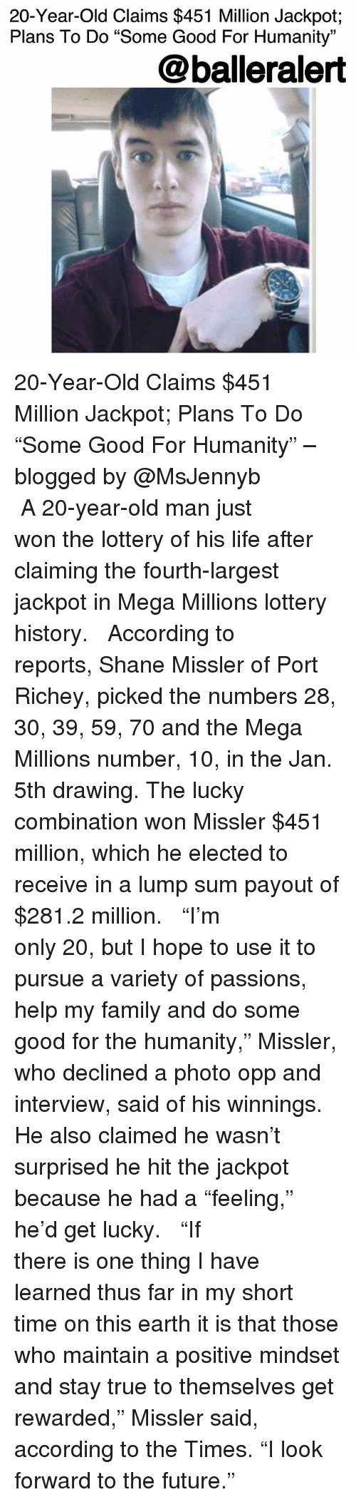 "Family, Future, and Life: 20-Year-Old Claims $451 Million Jackpot;  Plans To Do ""Some Good For Humanity""  @balleralert 20-Year-Old Claims $451 Million Jackpot; Plans To Do ""Some Good For Humanity"" – blogged by @MsJennyb ⠀⠀⠀⠀⠀⠀⠀ ⠀⠀⠀⠀⠀⠀⠀ A 20-year-old man just won the lottery of his life after claiming the fourth-largest jackpot in Mega Millions lottery history. ⠀⠀⠀⠀⠀⠀⠀ ⠀⠀⠀⠀⠀⠀⠀ According to reports, Shane Missler of Port Richey, picked the numbers 28, 30, 39, 59, 70 and the Mega Millions number, 10, in the Jan. 5th drawing. The lucky combination won Missler $451 million, which he elected to receive in a lump sum payout of $281.2 million. ⠀⠀⠀⠀⠀⠀⠀ ⠀⠀⠀⠀⠀⠀⠀ ""I'm only 20, but I hope to use it to pursue a variety of passions, help my family and do some good for the humanity,"" Missler, who declined a photo opp and interview, said of his winnings. He also claimed he wasn't surprised he hit the jackpot because he had a ""feeling,"" he'd get lucky. ⠀⠀⠀⠀⠀⠀⠀ ⠀⠀⠀⠀⠀⠀⠀ ""If there is one thing I have learned thus far in my short time on this earth it is that those who maintain a positive mindset and stay true to themselves get rewarded,"" Missler said, according to the Times. ""I look forward to the future."""