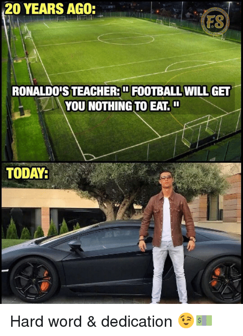 Football, Memes, and Teacher: 20 YEARS AGO  FS  RONALDO'S TEACHER: FOOTBALL WILL GET  YOU NOTHING TO EAT  TODAY: Hard word & dedication 😉💵