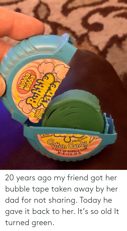 Bubble: 20 years ago my friend got her bubble tape taken away by her dad for not sharing. Today he gave it back to her. It's so old It turned green.