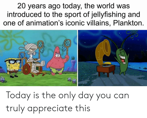 Appreciate, Today, and World: 20 years ago today, the world was  introduced to the sport of jellyfishing and  one of animation's iconic villains, Plankton. Today is the only day you can truly appreciate this