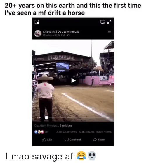 Af, Funny, and Lmao: 20+ years on this earth and this the first time  l've seen a mf drift a horse  Charra Int'l De Las Americas  Monday at 6:34 PM-  0:00  07  Quantum Physics... See More  3K 2.5K Comments 17.1K Shares 839K Views  Comment  Share Lmao savage af 😂💀