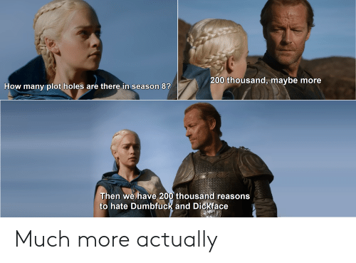 Holes, How, and Plot: 200 thousand, maybe more  How many plot holes are there in season 8?  Then we have 200 thousand reasons  to hate Dumbfuck and Dickface Much more actually