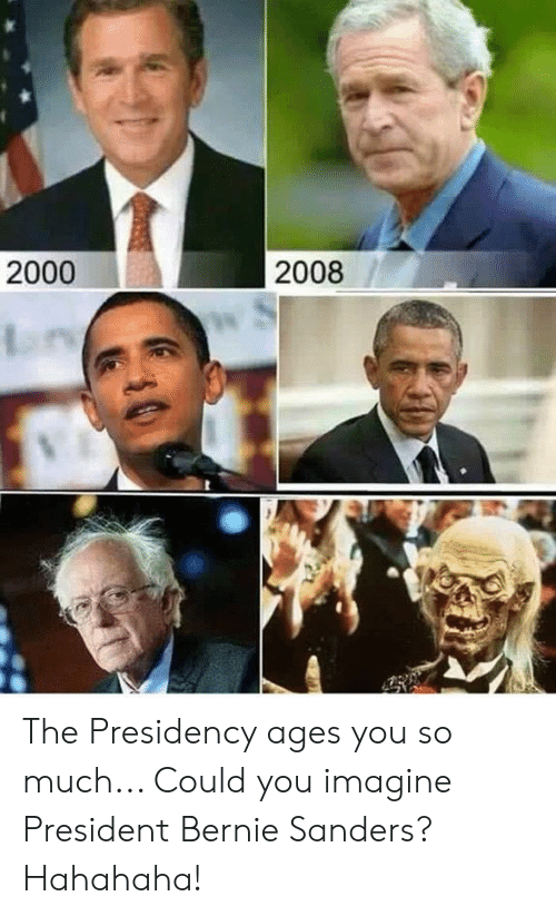 Bernie Sanders: 2000  2008 The Presidency ages you so much... Could you imagine President Bernie Sanders?  Hahahaha!