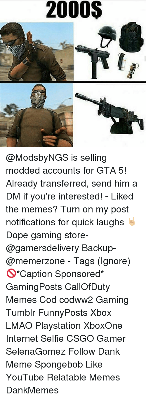 Dank Memees: 2000S @ModsbyNGS is selling modded accounts for GTA 5! Already transferred, send him a DM if you're interested! - Liked the memes? Turn on my post notifications for quick laughs 🤘🏼 Dope gaming store- @gamersdelivery Backup- @memerzone - Tags (Ignore) 🚫*Caption Sponsored* GamingPosts CallOfDuty Memes Cod codww2 Gaming Tumblr FunnyPosts Xbox LMAO Playstation XboxOne Internet Selfie CSGO Gamer SelenaGomez Follow Dank Meme Spongebob Like YouTube Relatable Memes DankMemes