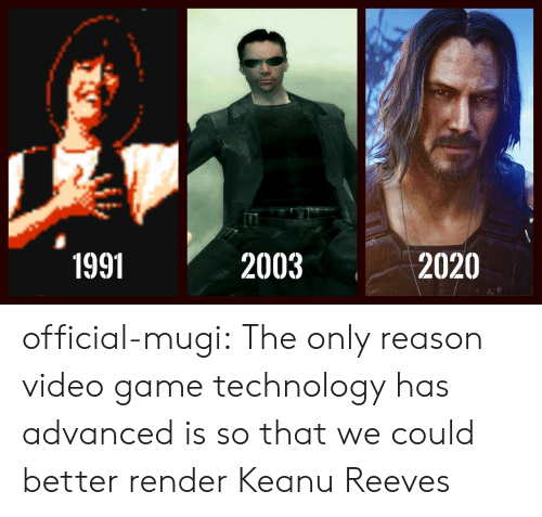 Tumblr, Blog, and Game: 2003  2020  1991 official-mugi: The only reason video game technology has advanced is so that we could better render Keanu Reeves