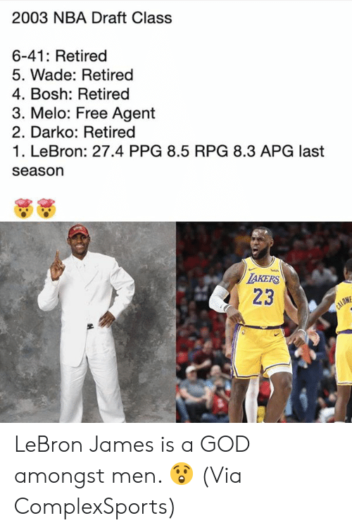 draft: 2003 NBA Draft Class  6-41: Retired  5. Wade: Retired  4. Bosh: Retired  3. Melo: Free Agent  2. Darko: Retired  1. LeBron: 27.4 PPG 8.5 RPG 8.3 APG last  season  TAKERS  23  CALOW LeBron James is a GOD amongst men. 😲  (Via ComplexSports)