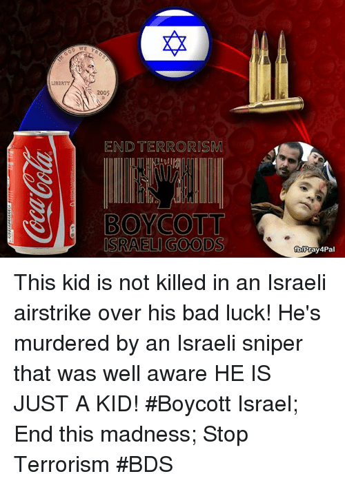 Bad, Memes, and Israel: 2005  END TERRORISM  BOYCOTT  ISRAEL GOODS  fblPray4Pa This kid is not killed in an Israeli airstrike over his bad luck! He's murdered by an Israeli sniper that was well aware HE IS JUST A KID! #Boycott Israel; End this madness; Stop Terrorism  #BDS