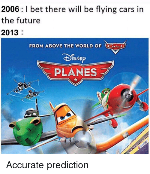 Cars, Future, and World: 2006: l bet there will be flying cars in  the future  2013  FROM ABOVE THE WORLD OF S  ISNEO  PLANES Accurate prediction