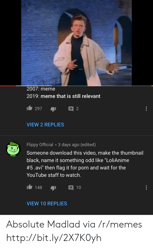 """Meme, Memes, and youtube.com: 2007: meme  2019: meme that is still relevant  VIEW 2 REPLIES  Flippy Official 3 days ago (edited)  Someone download this video, make the thumbnail  black, name it something odd like """"LoliAnime  #5.avi"""" then flag it for porn and wait for the  YouTube staff to watch.  148 1  VIEW 10 REPLIES Absolute Madlad via /r/memes http://bit.ly/2X7K0yh"""