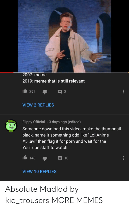 """Dank, Meme, and Memes: 2007: meme  2019: meme that is still relevant  VIEW 2 REPLIES  Flippy Official 3 days ago (edited)  Someone download this video, make the thumbnail  black, name it something odd like """"LoliAnime  #5.avi"""" then flag it for porn and wait for the  YouTube staff to watch.  148 1  VIEW 10 REPLIES Absolute Madlad by kid_trousers MORE MEMES"""