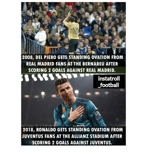 Football, Goals, and Memes: 2008, DEL PIERO GETS STANDING OVATION FROM  REAL MADRID FANS AT THE BERNABEU AFTER  SCORING 2 GOALS AGAINST REAL MADRID.  instatrol  football  2018, RONALDO GETS STANDING OVATION FROM  JUVENTUS FANS AT THE ALLIANZ STADIUM AFTER  SCORING 2 GOALS AGAINST JUVENTUS.