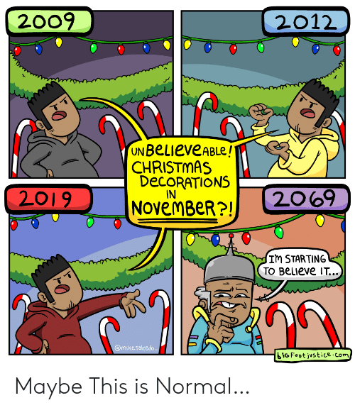 Justice: 2009  2012  UN BeLieveABLe!  CHRISTMAS  DECORATIONS  IN  2069  2019  NOvemBeR?!  Im STARTING  TO BeLIeve IT...  @mikesalcedo  iGFoot justice.com Maybe This is Normal…