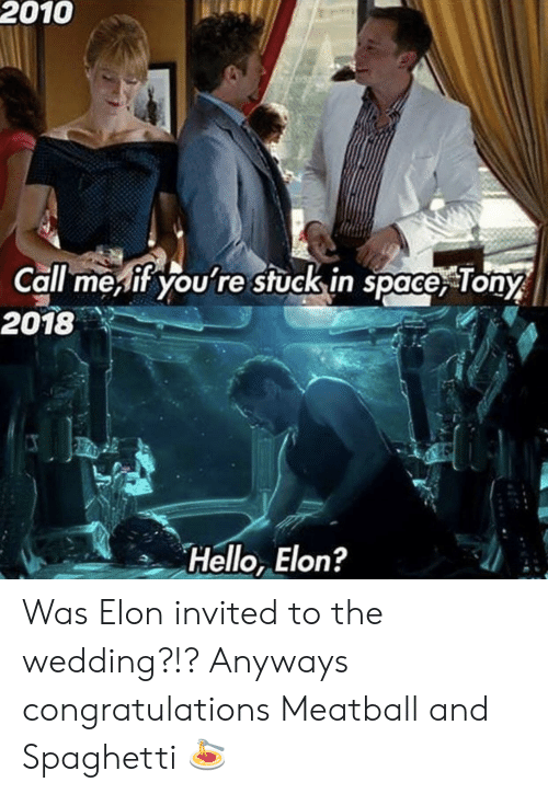 Hello, Congratulations, and Space: 2010  Call meif you're stuck in space, Tony  2018  Hello, Elon? Was Elon invited to the wedding?!? Anyways congratulations Meatball and Spaghetti 🍝