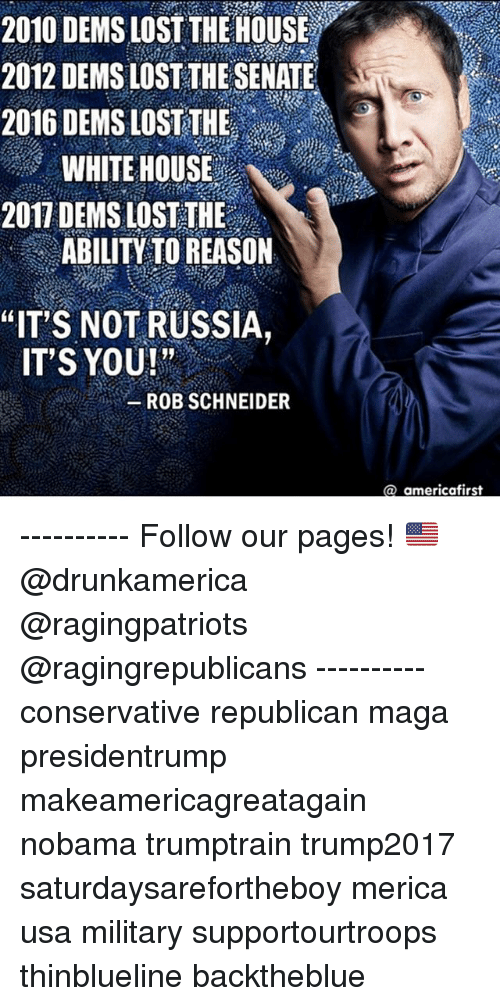 "Memes, White House, and Lost: 2010 DEMS LOST THE HOUSE  2012 DEMS LOST THE SENATE  2016 DEMS LOST THE  WHITE HOUSE  2017 DEMS LOST THE  ABILITY TO REASON  ""ITS NOT RUSSIA,  ITS YOU!""  ROB SCHNEIDER  @ americafirst ---------- Follow our pages! 🇺🇸 @drunkamerica @ragingpatriots @ragingrepublicans ---------- conservative republican maga presidentrump makeamericagreatagain nobama trumptrain trump2017 saturdaysarefortheboy merica usa military supportourtroops thinblueline backtheblue"