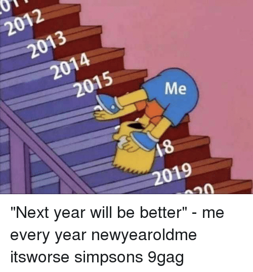 """9gag, Memes, and The Simpsons: 2012  2013  2014  2015  18  2019 """"Next year will be better"""" - me every year⠀ newyearoldme itsworse simpsons 9gag"""