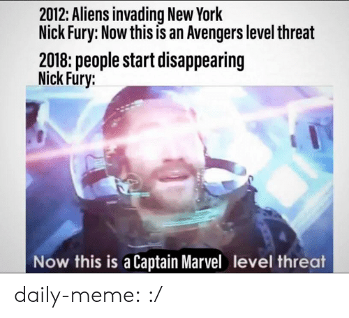 Threat: 2012: Aliens invading New York  Nick Fury: Now this is an Avengers level threat  2018: people start disappearing  Nick Fury:  Now this is a Captain Marvel level threat daily-meme:  :/