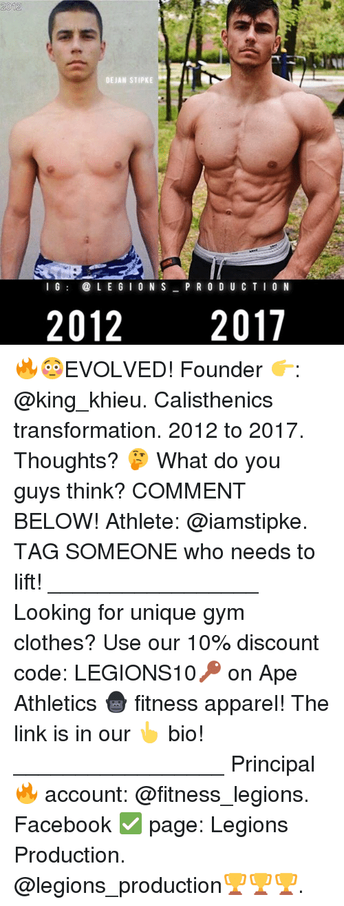 Clothes, Facebook, and Gym: 2012  DE JAN STIPKE  l G  LE G  ON S  P R O D U C T I O N  2012  2017 🔥😳EVOLVED! Founder 👉: @king_khieu. Calisthenics transformation. 2012 to 2017. Thoughts? 🤔 What do you guys think? COMMENT BELOW! Athlete: @iamstipke. TAG SOMEONE who needs to lift! _________________ Looking for unique gym clothes? Use our 10% discount code: LEGIONS10🔑 on Ape Athletics 🦍 fitness apparel! The link is in our 👆 bio! _________________ Principal 🔥 account: @fitness_legions. Facebook ✅ page: Legions Production. @legions_production🏆🏆🏆.