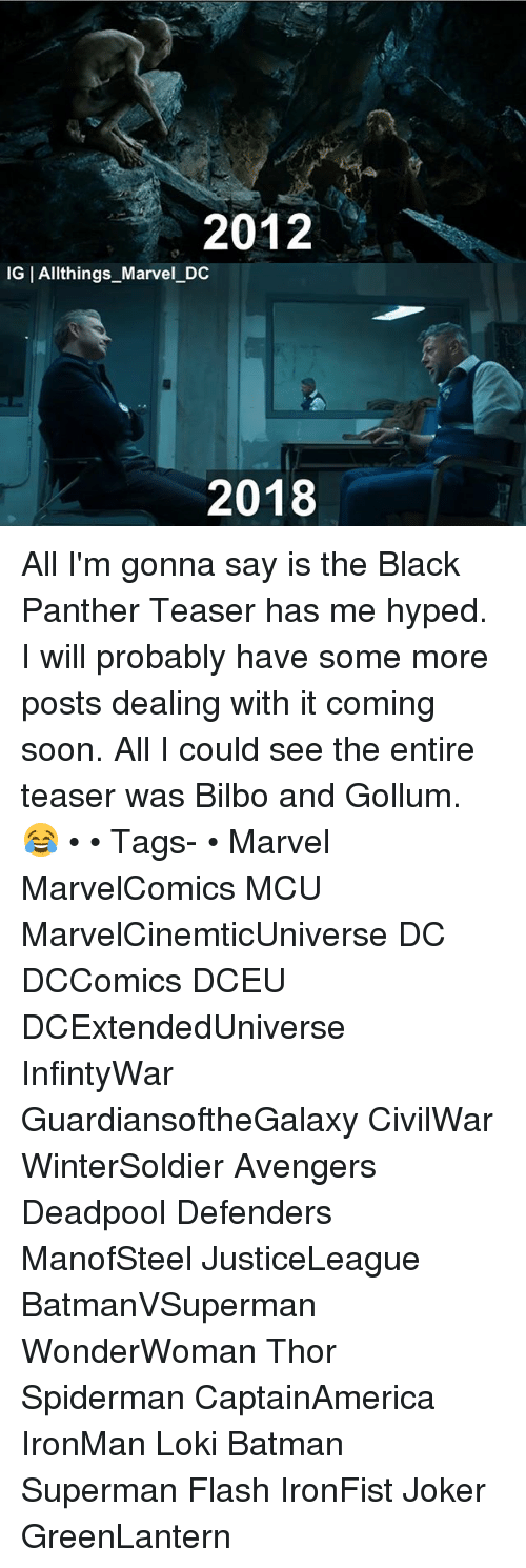 Batman, Bilbo, and Joker: 2012  IGIAllt hings Marvel DC  2018 All I'm gonna say is the Black Panther Teaser has me hyped. I will probably have some more posts dealing with it coming soon. All I could see the entire teaser was Bilbo and Gollum. 😂 • • Tags- • Marvel MarvelComics MCU MarvelCinemticUniverse DC DCComics DCEU DCExtendedUniverse InfintyWar GuardiansoftheGalaxy CivilWar WinterSoldier Avengers Deadpool Defenders ManofSteel JusticeLeague BatmanVSuperman WonderWoman Thor Spiderman CaptainAmerica IronMan Loki Batman Superman Flash IronFist Joker GreenLantern