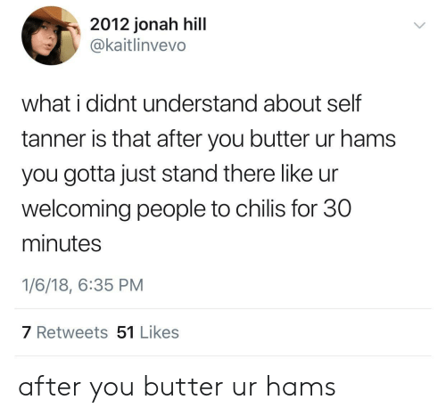 jonah: 2012 jonah hill  @kaitlinvevo  what i didnt understand about self  tanner is that after you butter ur hams  you gotta just stand there like ur  welcoming people to chilis for 30  minutes  1/6/18, 6:35 PM  7 Retweets 51 Likes after you butter ur hams