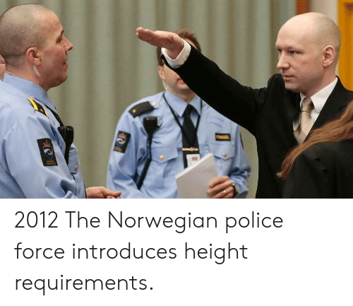 Police, Norwegian, and Force: 2012 The Norwegian police force introduces height requirements.