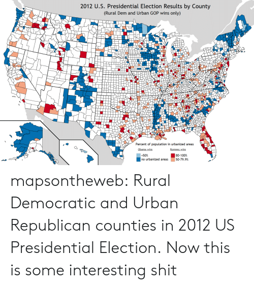 Obama, Presidential Election, and Shit: 2012 U.S. Presidential Election Results by County  (Rural Dem and Urban GOP wins only)  Percent of population in urbanized area:s  Obama wins  50%  no urbanized areas  50-79.9% mapsontheweb:  Rural Democratic and Urban Republican counties in 2012 US Presidential Election.  Now this is some interesting shit
