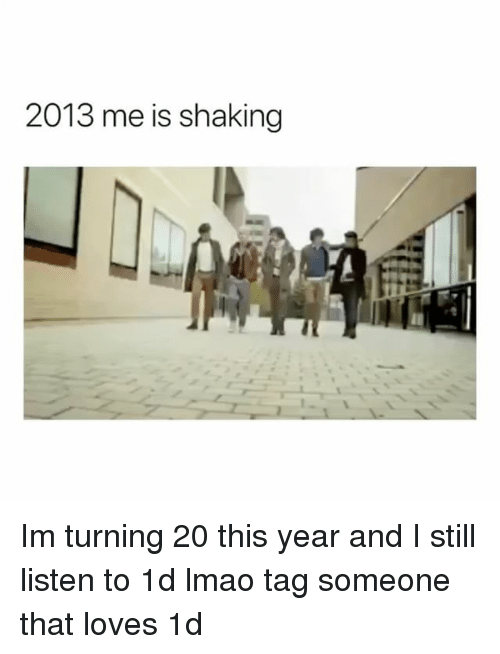 Lmao, Tag Someone, and Girl Memes: 2013 me is shaking Im turning 20 this year and I still listen to 1d lmao tag someone that loves 1d