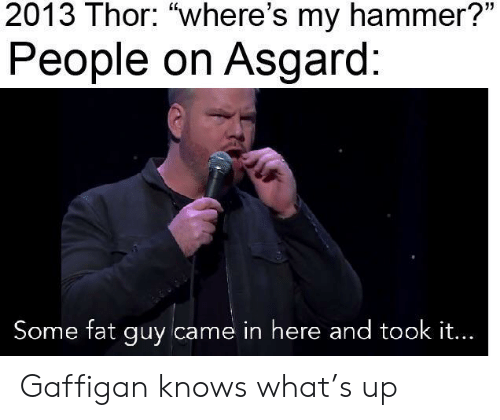 """Thor, Fat, and Hammer: 2013 Thor: """"where's my hammer?""""  People on Asgard:  Some fat guy came in here and took it... Gaffigan knows what's up"""