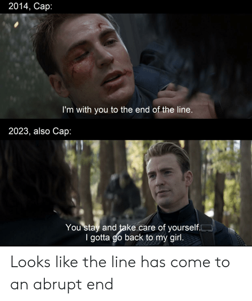 Reddit, Girl, and Back: 2014, Cap:  I'm with you to the end of the line.  2023, also Cap:  You stay and take care of yourself.  I gotta go back to my girl. Looks like the line has come to an abrupt end