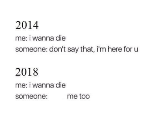 For, Me Too, and I Wanna Die: 2014  me: i wanna die  someone: don't say that, i'm here for u  2018  me: i wanna die  someone: me too