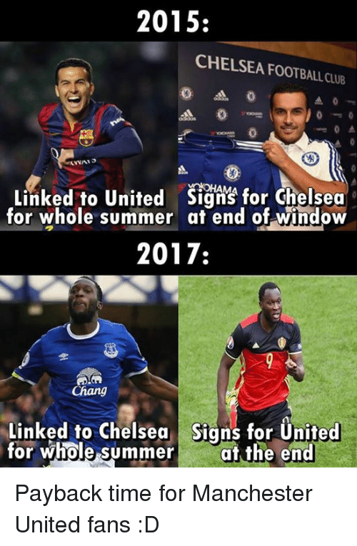 payback: 2015:  CHELSEA FOOTBALL CLUB  Linked to United sign for Chelsea  for whole summer at end of window  2017:  Chang  Linked to Chelsea Signs for United  for whole summer the end Payback time for Manchester United fans :D