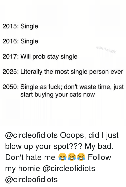 dont hate me: 2015: Single  2016: Single  insta single  2017: Will prob stay single  2025: Literally the most single person ever  2050: Single as fuck, don't waste time, just  start buying your cats now @circleofidiots Ooops, did I just blow up your spot??? My bad. Don't hate me 😂😂😂 Follow my homie @circleofidiots @circleofidiots