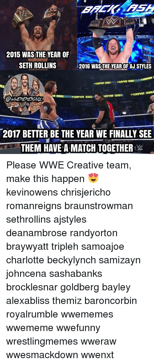 Memes, Charlotte, and Seth Rollins: 2015 WASTHE YEAR OF  SETH ROLLINS  2016 WAS THE YEAR OF AJ STYLES  2017 BETTER BE THE YEAR WE FINALLY SEE  THEM HAVE A MATCH TOGETHER W Please WWE Creative team, make this happen 😍 kevinowens chrisjericho romanreigns braunstrowman sethrollins ajstyles deanambrose randyorton braywyatt tripleh samoajoe charlotte beckylynch samizayn johncena sashabanks brocklesnar goldberg bayley alexabliss themiz baroncorbin royalrumble wwememes wwememe wwefunny wrestlingmemes wweraw wwesmackdown wwenxt