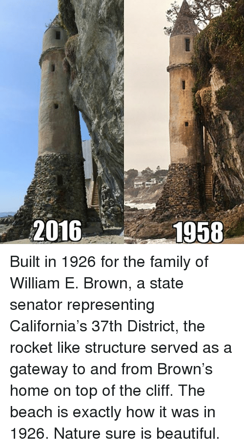 Beautiful, Family, and Memes: 2016  1958 Built in 1926 for the family of William E. Brown, a state senator representing California's 37th District, the rocket like structure served as a gateway to and from Brown's home on top of the cliff. The beach is exactly how it was in 1926. Nature sure is beautiful.