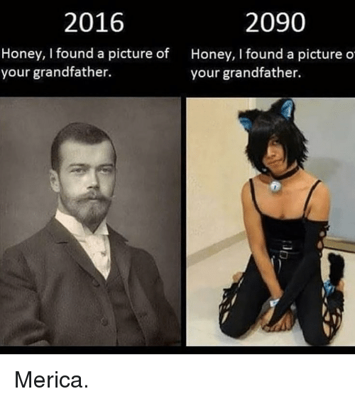 Memes, A Picture, and 🤖: 2016  2090  Honey, I found a picture of  your grandfather.  Honey, I found a picture o  your grandfather. Merica.