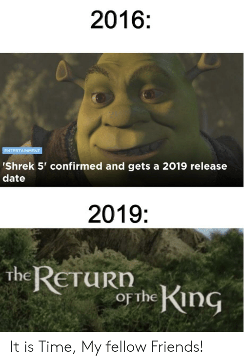 Friends, Shrek, and Date: 2016:  ENTERTAINMENT  'Shrek 5' confirmed and gets a 2019 release  date  2019:  the RETUR he KnG  urn It is Time, My fellow Friends!