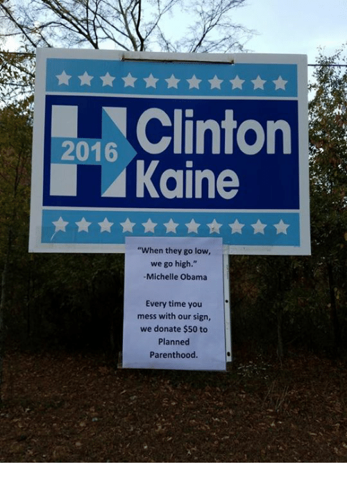 "Memes, Michelle Obama, and Obama: 2016  Kaine  ""When they go low,  we go high.""  Michelle Obama  Every time you  mess with our sign,  we donate $50 to  Planned  Parenthood"