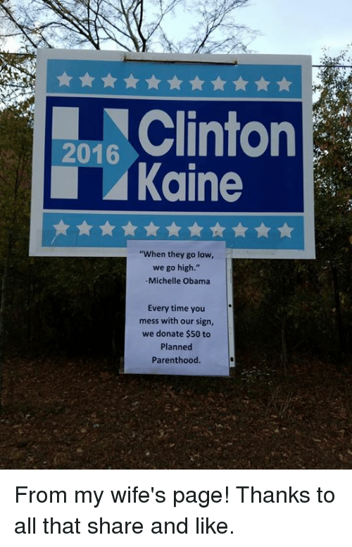 "Memes, Michelle Obama, and Obama: 2016  Kaine  ""When they go low,  we go high.""  Michelle Obama  Every time you  mess with our sign,  we donate $50 to  Planned  Parenthood From my wife's page! Thanks to all that share and like."