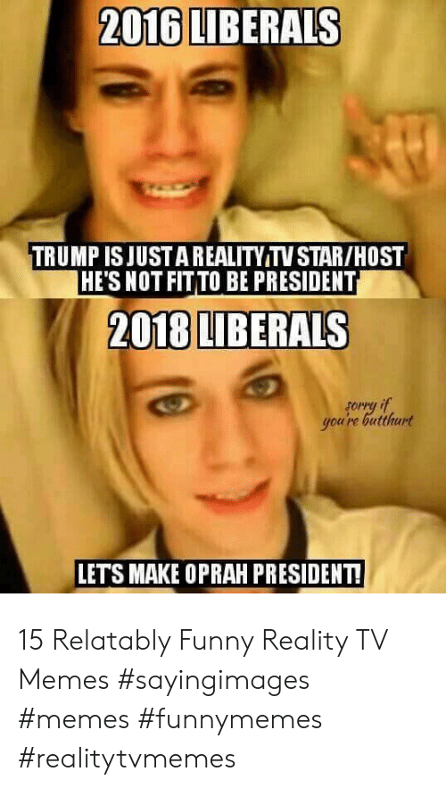 Relatably: 2016 LIBERALS  TRUMP ISJUSTAREALITY TV STAR/HOST  HE'S NOT FITTO BE PRESIDENT  2018 LIBERALS  you're butthurt  LETS MAKE OPRAH PRESIDENT! 15 Relatably Funny Reality TV Memes #sayingimages #memes #funnymemes #realitytvmemes