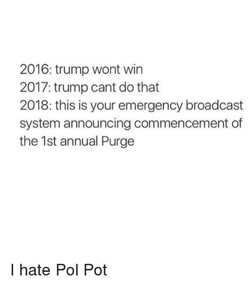 Pol Pot, Pot, and Broadcast: 2016: trump wont win  2017: trump cant do that  2018: this is your emergency broadcast  system announcing commencement of  the 1st annual Purge I hate Pol Pot