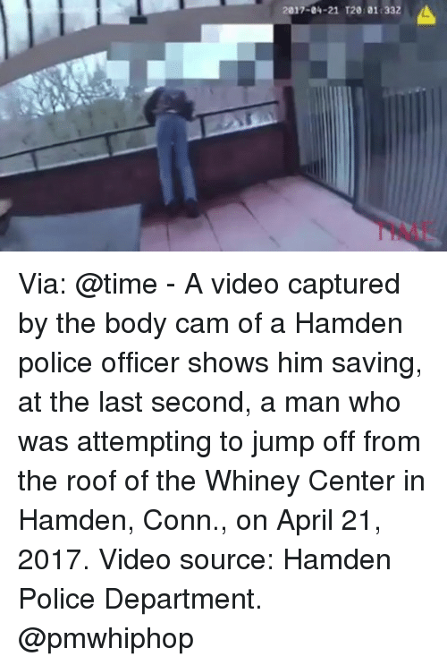 Conne: 2017-04-21 T201011332 Via: @time - A video captured by the body cam of a Hamden police officer shows him saving, at the last second, a man who was attempting to jump off from the roof of the Whiney Center in Hamden, Conn., on April 21, 2017. Video source: Hamden Police Department. @pmwhiphop