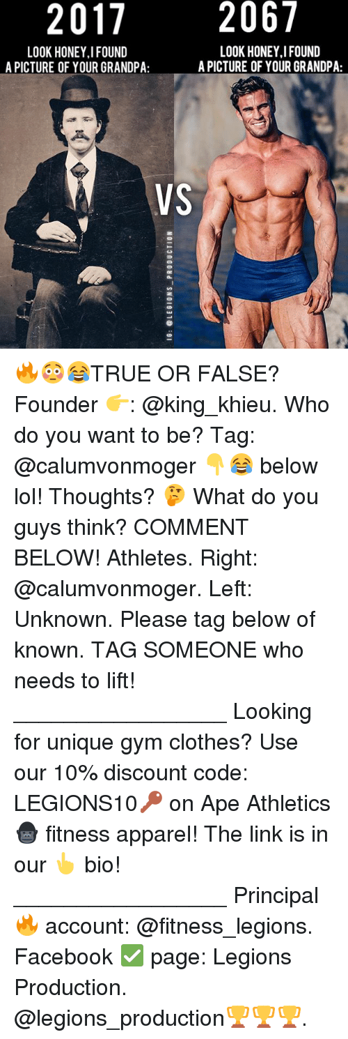 Clothes, Facebook, and Gym: 2017  2067  LOOK HONEY I FOUND  LOOK HONEY I FOUND  A PICTURE OF YOUR GRANDPA:  A PICTURE OF YOUR GRANDPA:  VS 🔥😳😂TRUE OR FALSE? Founder 👉: @king_khieu. Who do you want to be? Tag: @calumvonmoger 👇😂 below lol! Thoughts? 🤔 What do you guys think? COMMENT BELOW! Athletes. Right: @calumvonmoger. Left: Unknown. Please tag below of known. TAG SOMEONE who needs to lift! _________________ Looking for unique gym clothes? Use our 10% discount code: LEGIONS10🔑 on Ape Athletics 🦍 fitness apparel! The link is in our 👆 bio! _________________ Principal 🔥 account: @fitness_legions. Facebook ✅ page: Legions Production. @legions_production🏆🏆🏆.