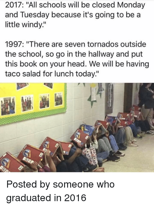 """Head, School, and Book: 2017: """"All schools will be closed Monday  and Tuesday because it's going to bea  little windy""""  1997: """"There are seven tornados outside  the school, so go in the hallway and put  this book on your head. We will be having  taco salad for lunch today."""""""