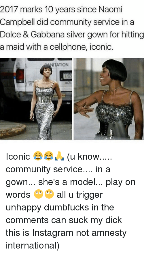 Memes, Suck My Dick, and Naomi Campbell: 2017 marks 10 years since Naomi  Campbell did community service in a  Dolce & Gabbana silver gown for hitting  a maid with a cellphone, iconic.  TION Iconic 😂😂🙏 (u know..... community service.... in a gown... she's a model... play on words 🙄🙄 all u trigger unhappy dumbfucks in the comments can suck my dick this is Instagram not amnesty international)