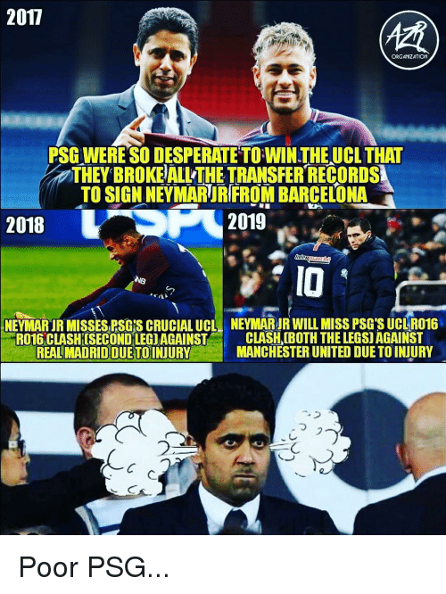 Barcelona, Desperate, and Memes: 2017  ORGANIZATION  PSG WERE SO DESPERATE TO WIN THEUCL THAT  THEY BROKE ALL THE TRANSFER RECORDS  TO SIGN NEYMARUR FROM BARCELONA  2018  2019  IO  NEYI ARIR MISSES RSGİS CRUCIAL UCL  NEYMARJR WILLMISS PSG SUCI R016  RO16 CLASHISECONDLEGIAGAINST C  REAL MADRID DUETOINJURY  CLASH (BOTH THE LEGS) AGAINST  MANCHESTER UNITED DUE TO INJURY  ,  フ  2  乀つ Poor PSG...