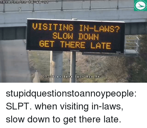 in laws: 2018/11/22 08848 817  UISITINOILANS  SLON DOWN  OET THERE L TE  Is216 at Barg Salt Run Rd stupidquestionstoannoypeople:  SLPT. when visiting in-laws, slow down to get there late.