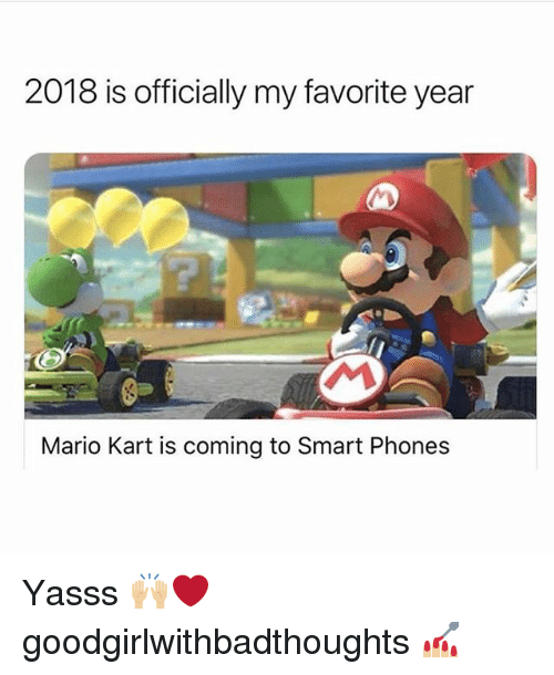 Mario Kart, Memes, and Mario: 2018 is officially my favorite year  Mario Kart is coming to Smart Phones Yasss 🙌🏼❤️ goodgirlwithbadthoughts 💅🏼