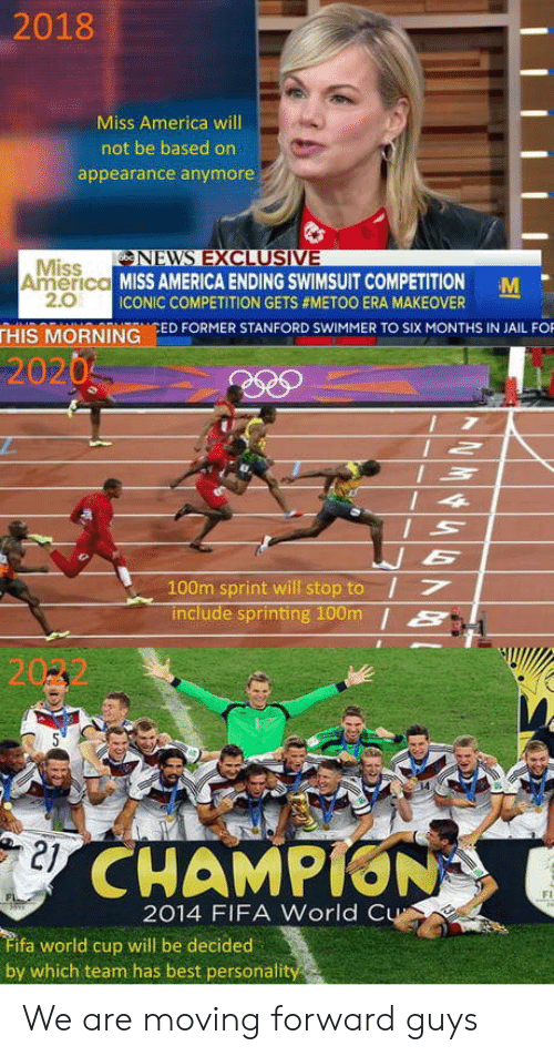swimmer: 2018  Miss America will  not be based on  appearance anymore  NEVNS EXCLUSIVE  Miss  2.0  America MISS AMERICA ENDING SWIMSUIT COMPETITION M  ICONIC COMPETITION GETS #METOO ERA MAKEOVER  THIS MORNING ED FORMER STANFORD SWIMMER TO SIX MONTHS IN JAIL FO  2020  100m sprint will stop to I7  include sprinting 100m /S  21  CHAMPION  Fi  2014 FIFA World C  ifa world cup will be decided  by which team has best personali We are moving forward guys